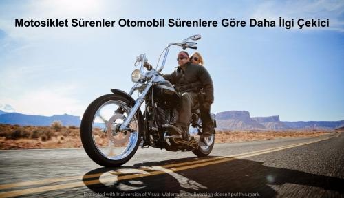 Motosiklet Sürenler Çok Daha İlgi Çekici !
